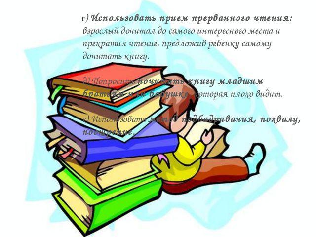 г) Использовать прием прерванного чтения: взрослый дочитал до самого интересн...