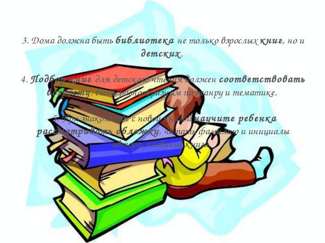 3. Дома должна быть библиотека не только взрослых книг, но и детских. 4. Подб...