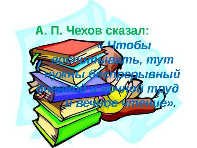А. П. Чехов сказал: « Чтобы воспитывать, тут нужны беспрерывный дневной и но...