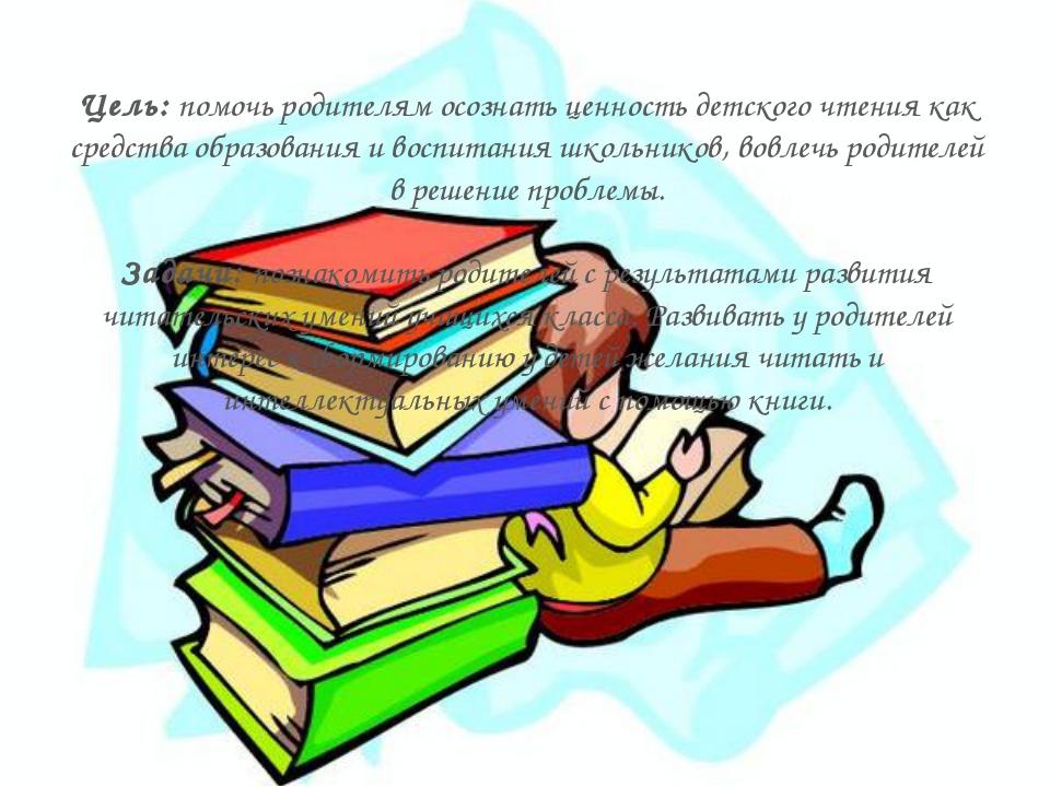 Цель: помочь родителям осознать ценность детского чтения как средства образов...