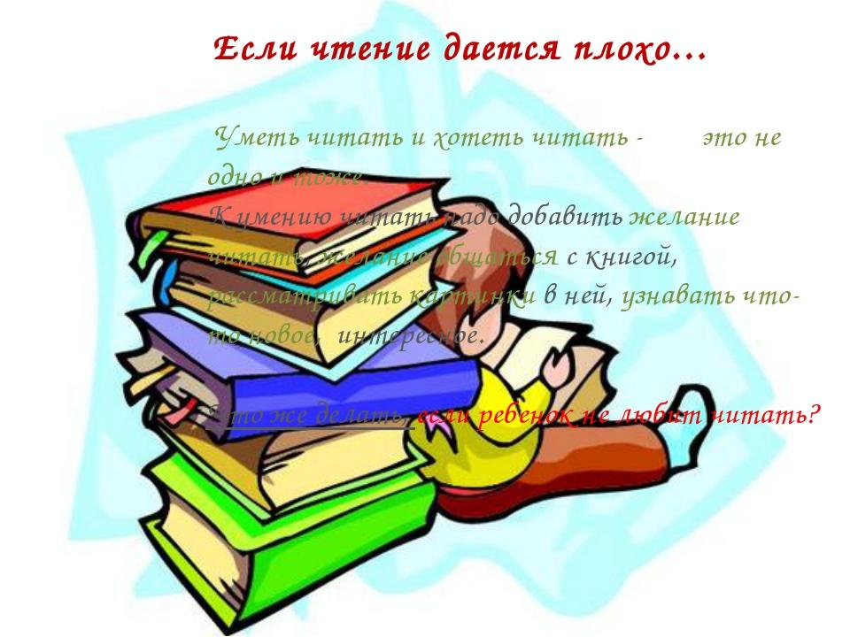 Если чтение дается плохо… Уметь читать и хотеть читать - это не одно и тоже....