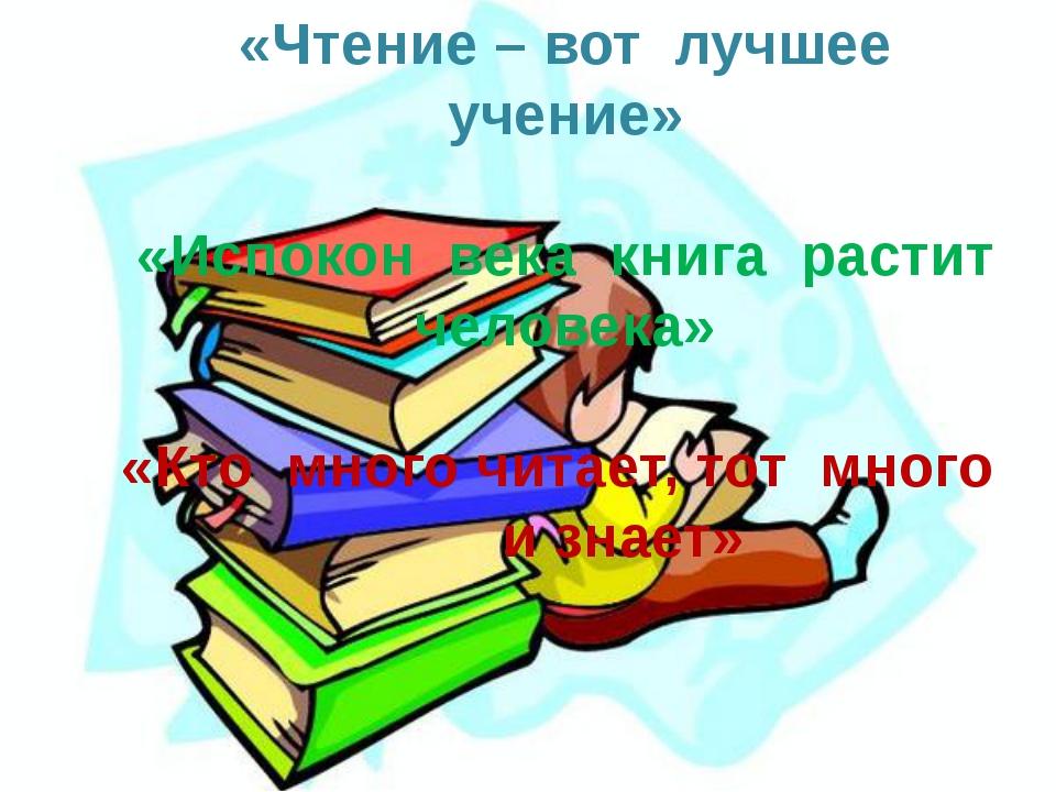 «Чтение – вот лучшее учение» «Испокон века книга растит человека» «Кто много...