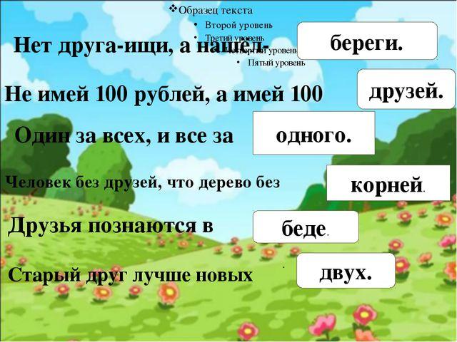 Нет друга-ищи, а нашёл- береги. Не имей 100 рублей, а имей 100 друзей. Один...