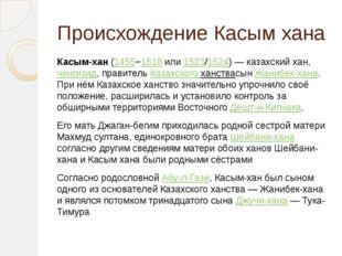 Происхождение Касым хана Касым-хан(1455−1518или1523/1524)— казахский хан,