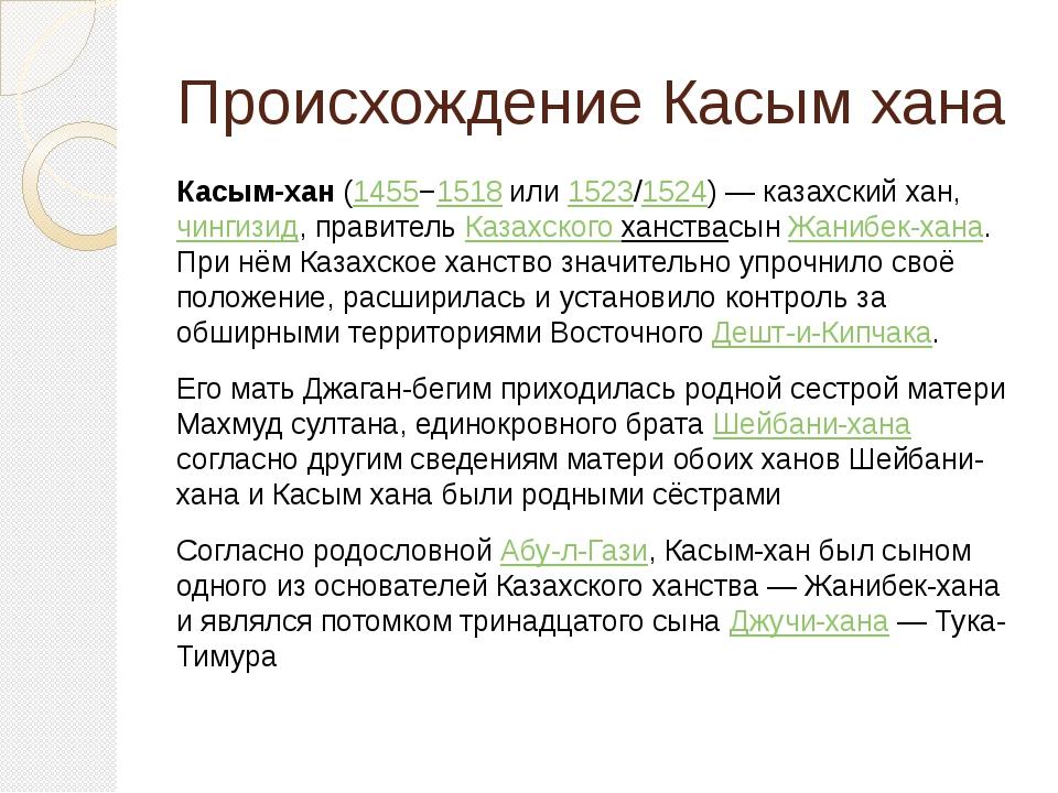 Происхождение Касым хана Касым-хан(1455−1518или1523/1524)— казахский хан,...