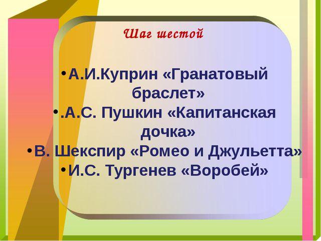 Шаг шестой А.И.Куприн «Гранатовый браслет» .А.С. Пушкин «Капитанская дочка»...