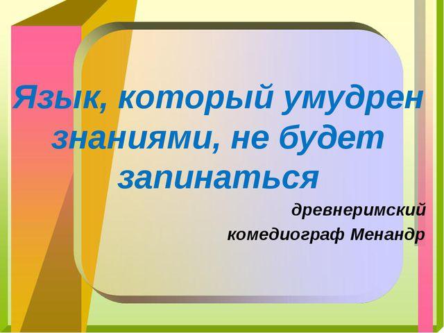Язык, который умудрен знаниями, не будет запинаться древнеримский комедиограф...