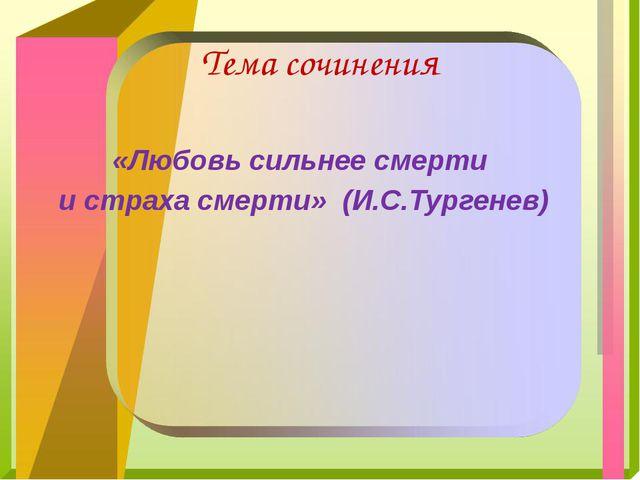 Тема сочинения «Любовь сильнее смерти и страха смерти» (И.С.Тургенев)