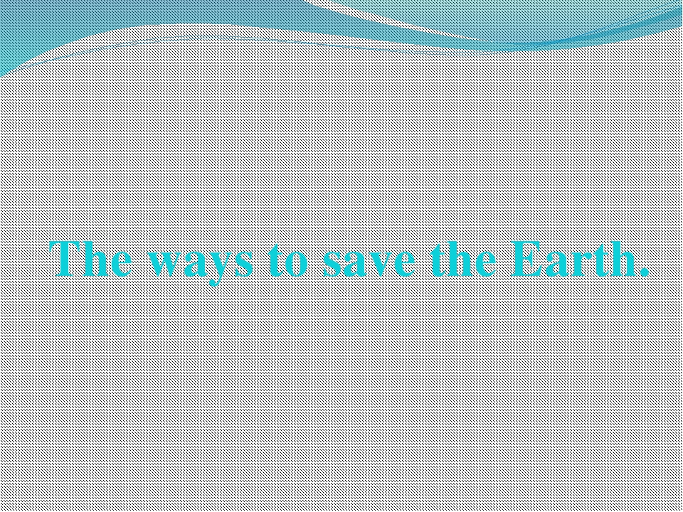 The ways to save the Earth.