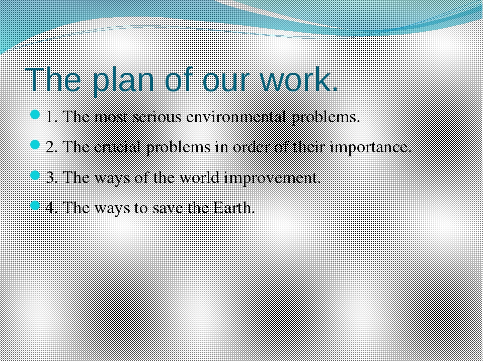 The plan of our work. 1. The most serious environmental problems. 2. The cruc...
