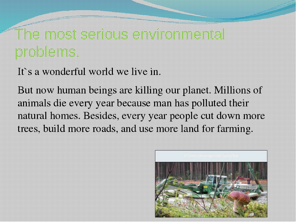 The most serious environmental problems. It`s a wonderful world we live in. B...