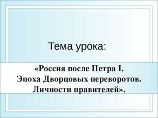 «Россия после Петра I. Эпоха Дворцовых переворотов. Личности правителей». Тем