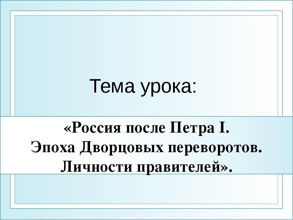 «Россия после Петра I. Эпоха Дворцовых переворотов. Личности правителей». Тем...