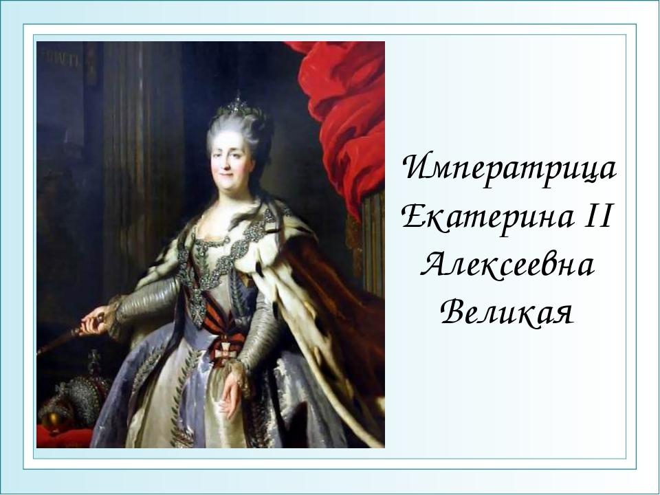 Императрица Екатерина II Алексеевна Великая