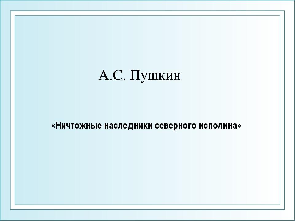 А.С. Пушкин «Ничтожные наследники северного исполина»