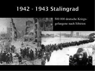 500 000 deutsche Kriegs-  gefangene nach Sibirien