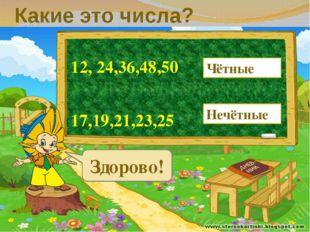 Какие это числа? 12, 24,36,48,50 17,19,21,23,25 Чётные Нечётные Здорово!
