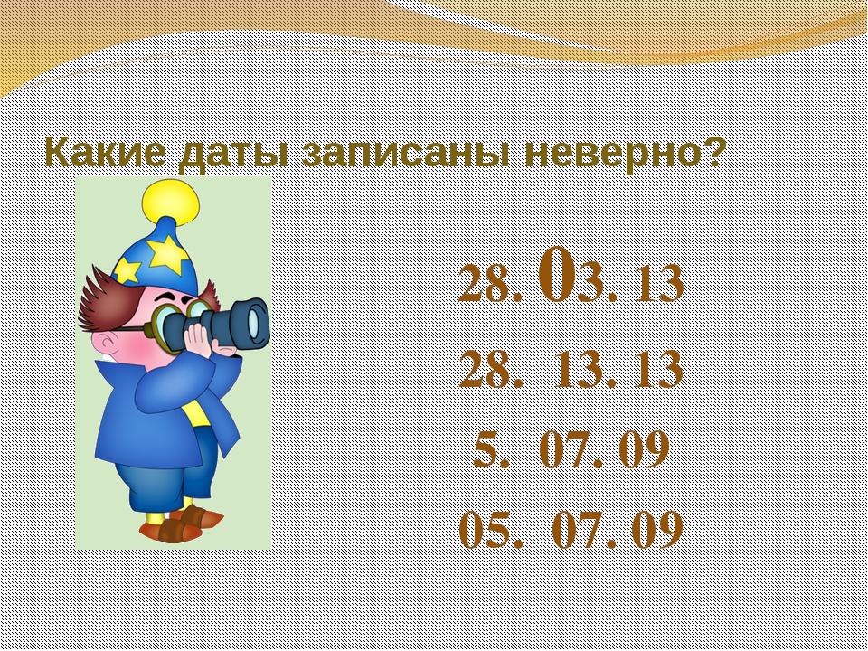 Какие даты записаны неверно? 28. 03. 13 28. 13. 13 5. 07. 09 05. 07. 09