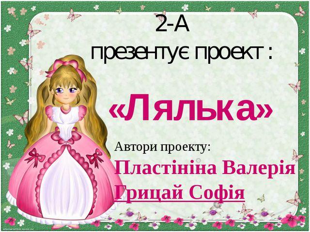 «Лялька» 2-А презентує проект : Автори проекту: Пластініна Валерія Грицай Софія
