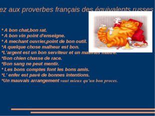 Trouvez aux proverbes français des équivalents russes * A bon chat,bon rat.