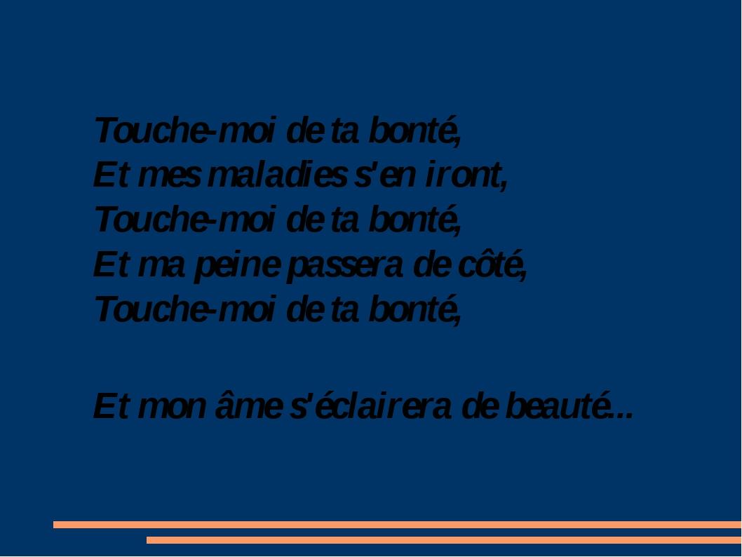 Touche-moi de ta bonté, Et mes maladies s'en iront, Touche-moi de ta bonté, E...