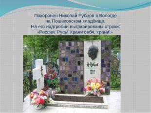 Похоронен Николай Рубцов в Вологде наПошехонском кладбище. На его надгробии