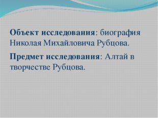 Объект исследования: биография Николая Михайловича Рубцова. Предмет исследов