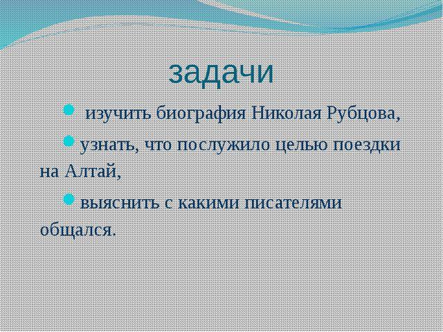 задачи изучить биография Николая Рубцова, узнать, что послужило целью поездки...