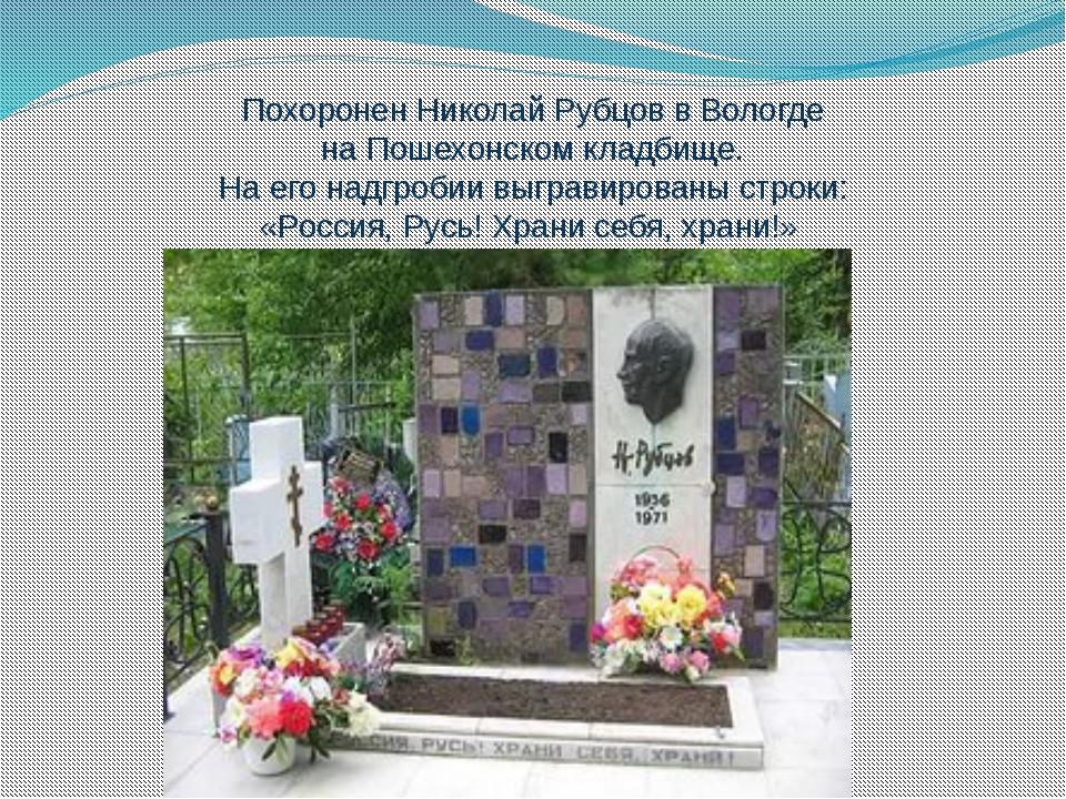 Похоронен Николай Рубцов в Вологде наПошехонском кладбище. На его надгробии...