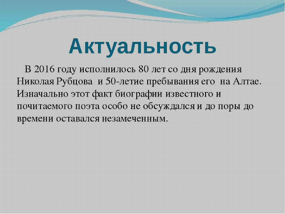 Актуальность В 2016 году исполнилось 80 лет со дня рождения Николая Рубцова и...