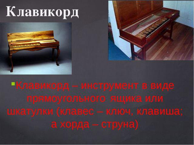 Клавикорд Клавикорд – инструмент в виде прямоугольного ящика или шкатулки (кл...