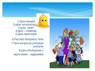 6.Рассказ обзорного типа 7.Урок вопросов учеников учителю 8.урок-обобщение с
