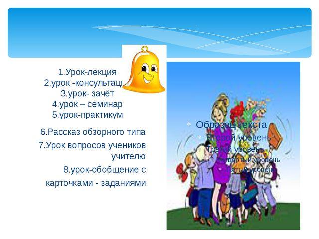 6.Рассказ обзорного типа 7.Урок вопросов учеников учителю 8.урок-обобщение с...