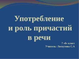 Употребление и роль причастий в речи 7 «б» класс Учитель: Лоскутова С.А