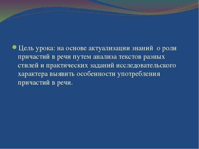 Цель урока: на основе актуализации знаний о роли причастий в речи путем анал...