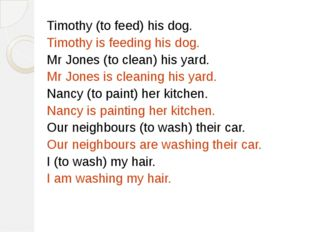 Timothy (to feed) his dog. Timothy is feeding his dog. Mr Jones (to clean) hi