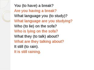 You (to have) a break? Are you having a break? What language you (to study)?