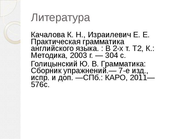Литература Качалова К. Н., Израилевич Е. Е. Практическая грамматика английско...