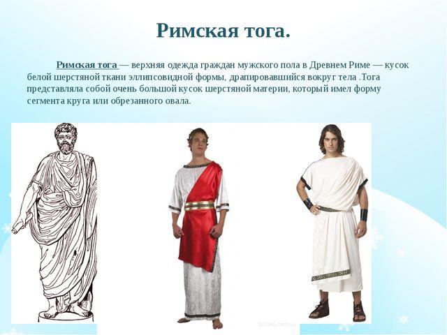 Римская тога. Римская тога — верхняя одежда граждан мужского пола в Древнем Р...