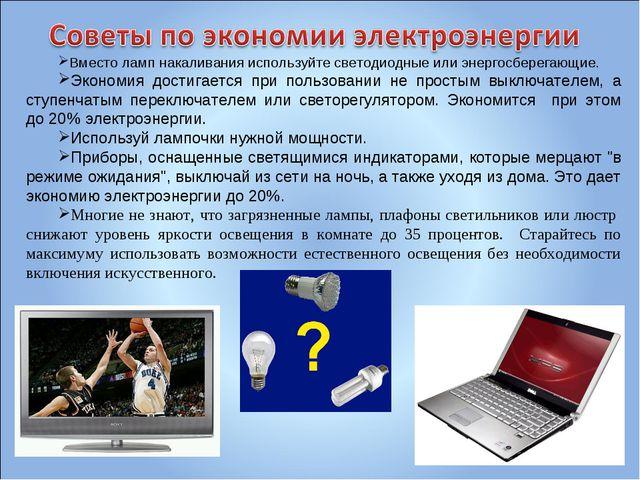 Вместо ламп накаливания используйте светодиодные или энергосберегающие. Эконо...