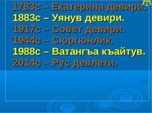 1783с – Екатерина девири. 1883с – Уянув девири. 1917с – Совет девири. 1944с