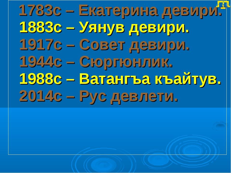 1783с – Екатерина девири. 1883с – Уянув девири. 1917с – Совет девири. 1944с...