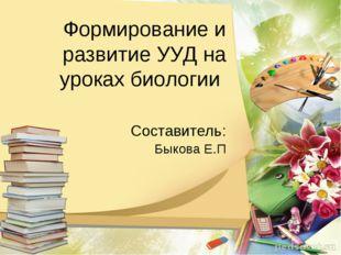 Формирование и развитие УУД на уроках биологии Составитель: Быкова Е.П