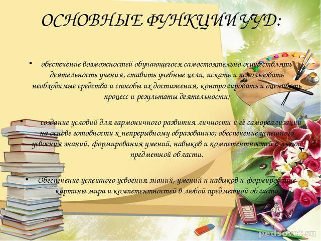 ОСНОВНЫЕ ФУНКЦИИ УУД: обеспечение возможностей обучающегося самостоятельно ос...