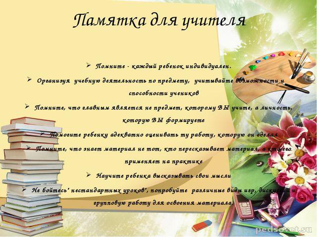 Памятка для учителя Помните - каждый ребенок индивидуален. Организуя учебную...