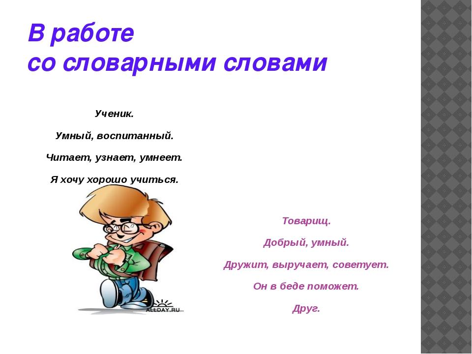 В работе  со словарными словами  Ученик. Умный, воспитанный. Читает, узна...