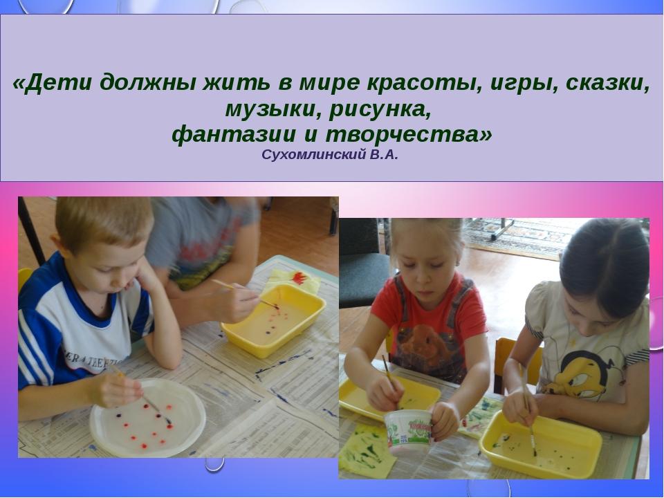 «Дети должны жить в мире красоты, игры, сказки, музыки, рисунка, фантазии и...