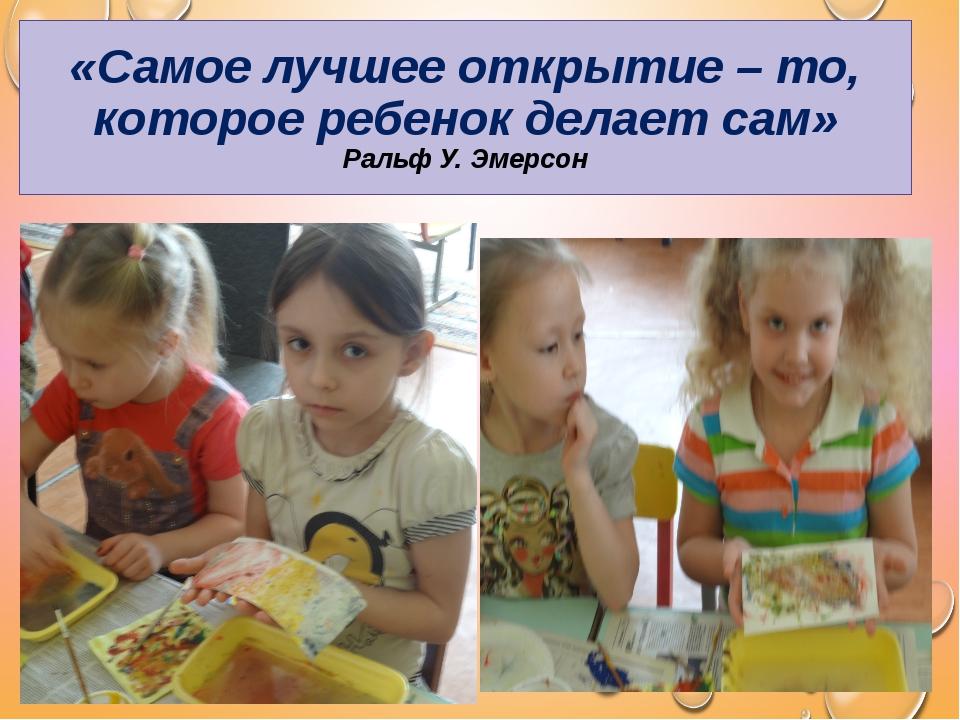 «Самое лучшее открытие – то, которое ребенок делает сам» Ральф У. Эмерсон