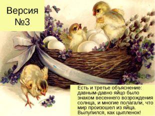 Версия №3 Есть и третье объяснение: давным-давно яйцо было знаком весеннего в