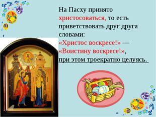 На Пасху принято христосоваться, то есть приветствовать друг друга словами: